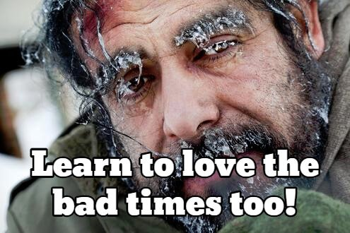 Learn to love the bad times too!