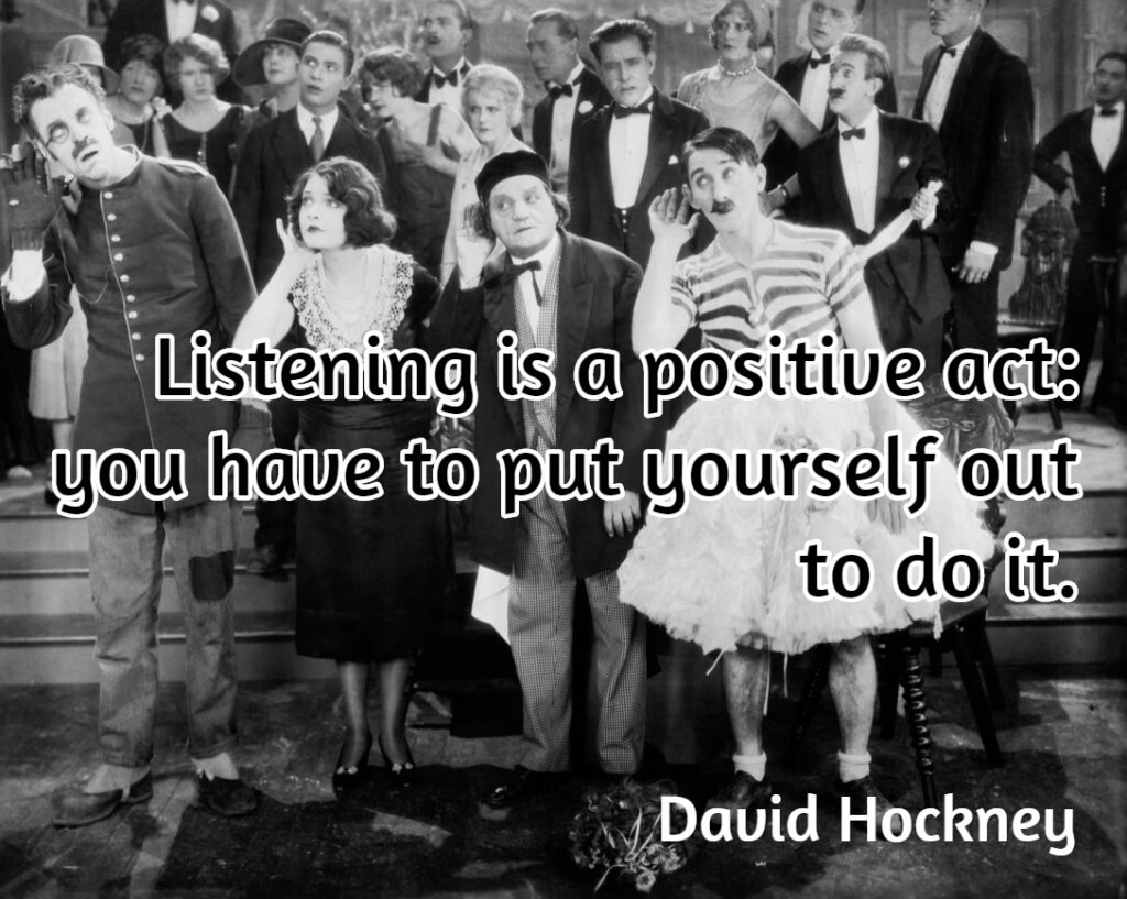 Listening is a positive act: you have to put yourself out to do it. David Hockney