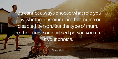 You cannot always choose what role you play whether it is mum, brother, nurse or disabled person. But the type of mum, brother, nurse or disabled person you are is your choice.