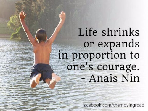 Life stinks or expands in proportion to one's courage.