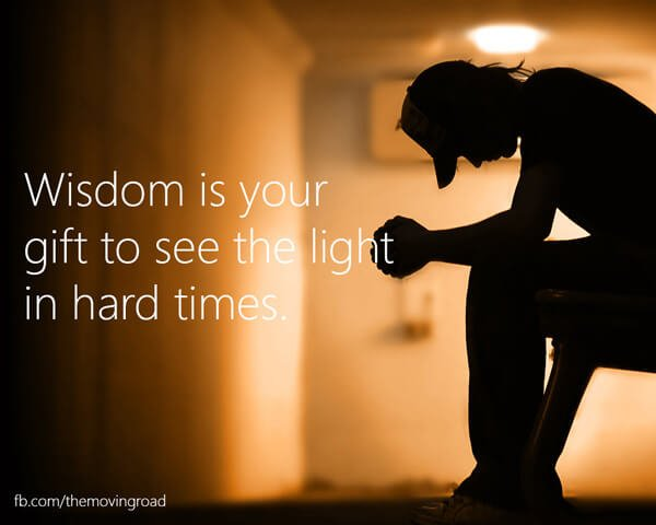Wisdom is your gift to see the light in hard times.