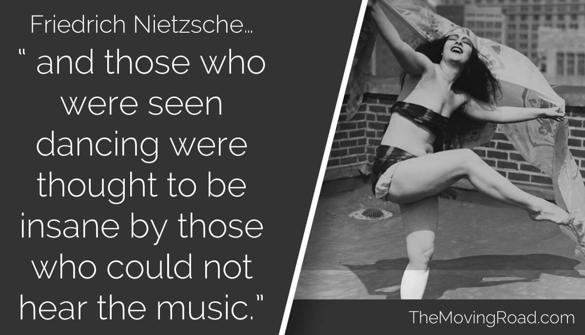 Friedrich Nietzsche - and those who were seen dancing were thought to be insane by those who could not hear the music
