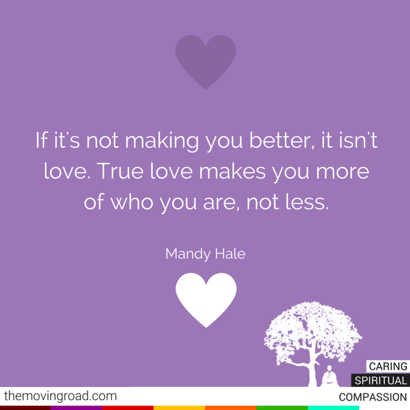 If it's not making you better, it isn't love. True love makes you more of who you are, not less. Mandy Hale