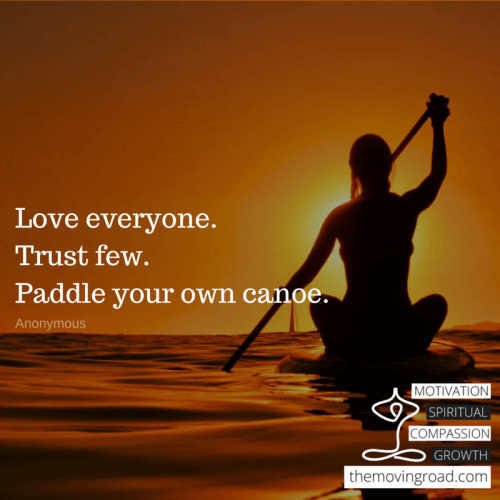 Love everyone.Trust few.Paddle your own canoe.