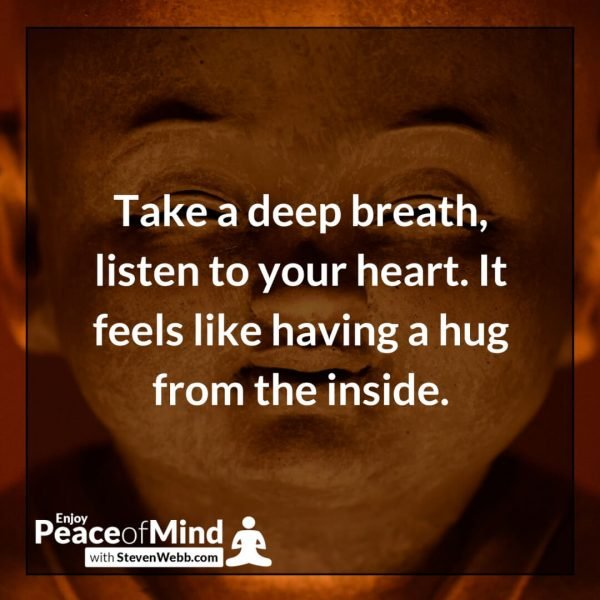 "Peace of mind quote ""Take a deep breath, listen to your heart. It feels like having a hug from the inside."" - Steven Webb"