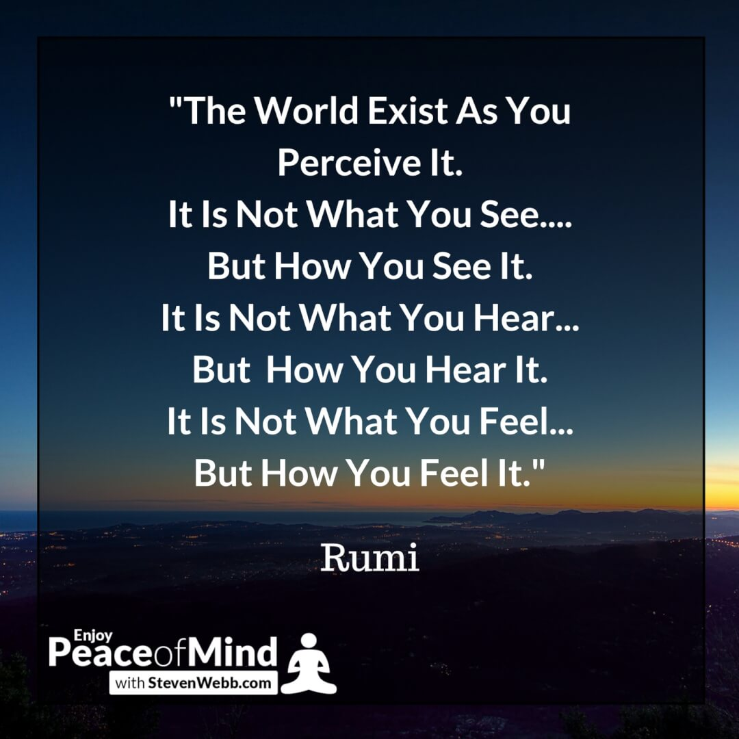 Peace of mind quote - The World Exist As You Perceive It. It Is Not What You See.... Rumi