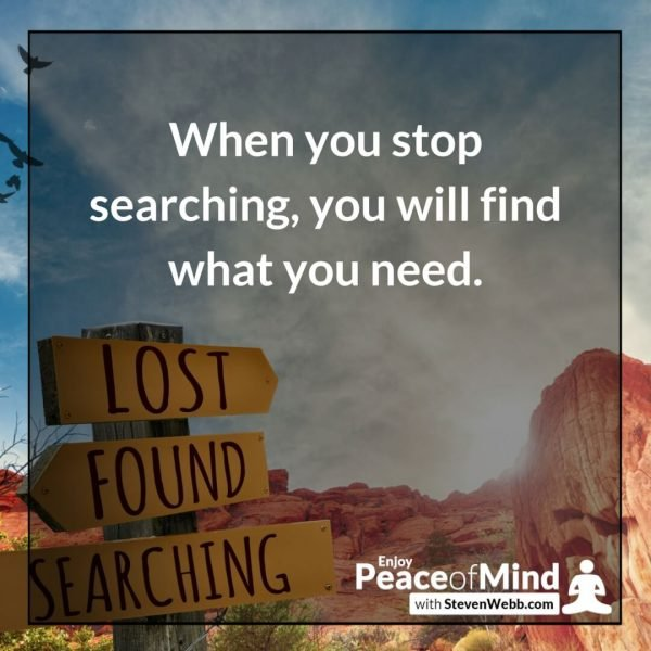 Peace of mind quote When you stop searching, you will find what you need. – Steven Webb