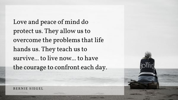 """Love and peace of mind do protect us. They allow us to overcome the problems that life hands us. They teach us to survive... to live now... to have the courage to confront each day."" —Bernie Siege"