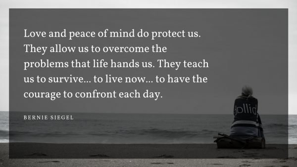 Love and peace of mind do protect us. They allow us to overcome the problems that life hands us. They teach us to survive... to live now... to have the courage to confront each day. - Bernie Siegel