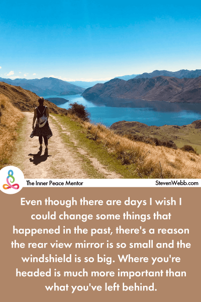 Even though there are days I wish I could change some things that happened in the past, there's a reason the rear view mirror is so small and the windshield is so big. Where you're headed is much more important than what you've left behind.