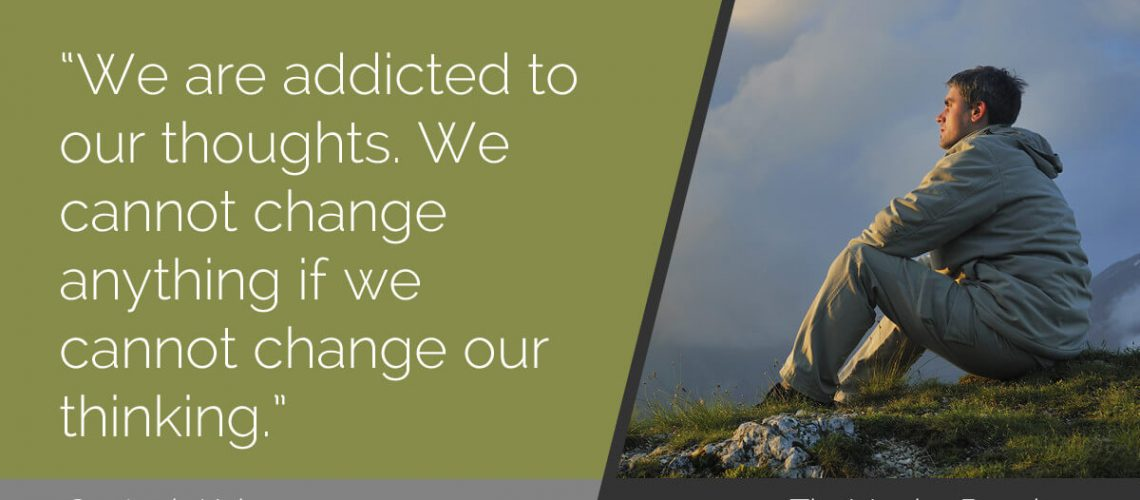 We are addicted to our thoughts. We cannot change anything if we cannot change our thinking